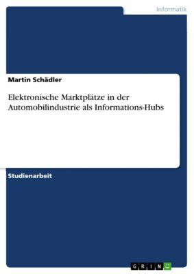 Elektronische Marktplätze in der Automobilindustrie als Informations-Hubs, Martin Schädler