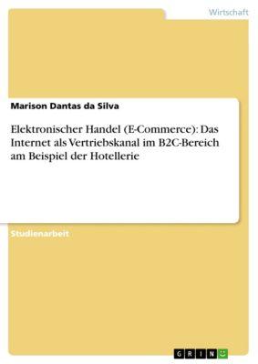 Elektronischer Handel (E-Commerce): Das Internet als Vertriebskanal im B2C-Bereich am Beispiel der Hotellerie, Marison Dantas da Silva