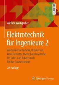 Elektrotechnik für Ingenieure: .2 Wechselstromtechnik, Ortskurven, Transformator, Mehrphasensysteme, Wilfried Weissgerber