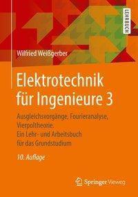 Elektrotechnik für Ingenieure: .3 Ausgleichsvorgänge, Fourieranalyse, Vierpoltheorie, Wilfried Weißgerber