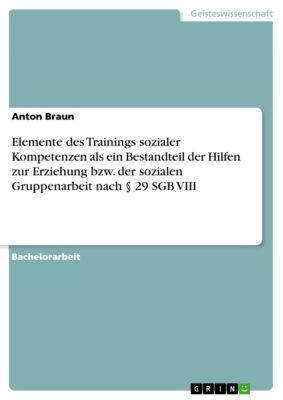 Elemente des Trainings sozialer Kompetenzen als ein Bestandteil der Hilfen zur Erziehung bzw. der sozialen Gruppenarbeit nach § 29 SGB VIII, Anton Braun