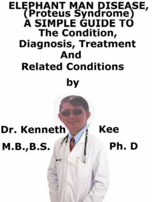 Elephant Man Disease, (Proteus Syndrome) A Simple Guide To The Condition, Diagnosis, Treatment And Related Conditions, Kenneth Kee