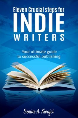Eleven Crucial Steps For Indie Writers, Sonia A Nwajei