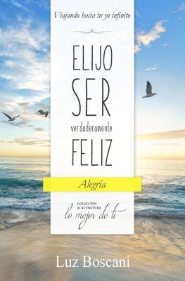 Elijo ser verdaderamente feliz. Alegría, Colección de autoayuda Lo mejor de ti, Luz Boscani