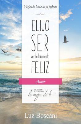 Elijo ser verdaderamente feliz. Amor, Colección de autoayuda Lo mejor de ti, Luz Boscani