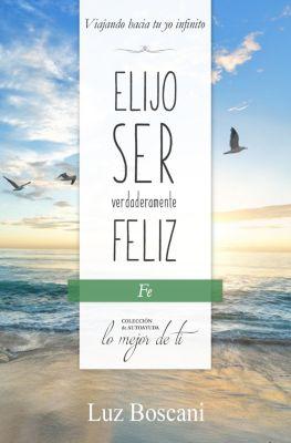 Elijo ser verdaderamente feliz. Fe, Colección de autoayuda Lo mejor de ti, Luz Boscani