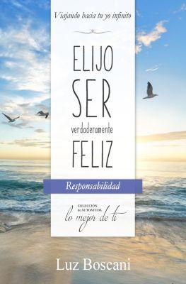 Elijo ser verdaderamente feliz. Responsabilidad, Colección de autoayuda Lo mejor de ti, Luz Boscani