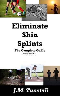Eliminate Shin Splints: The Complete Guide (Second Edition), J.M. Tunstall