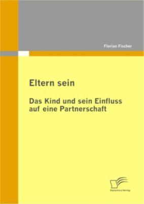 Eltern sein - Das Kind und sein Einfluss auf eine Partnerschaft, Florian Fischer