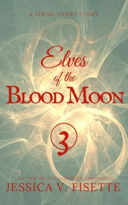 Elves of the Blood Moon: A Serial Short Story (Part 3), Jessica V. Fisette