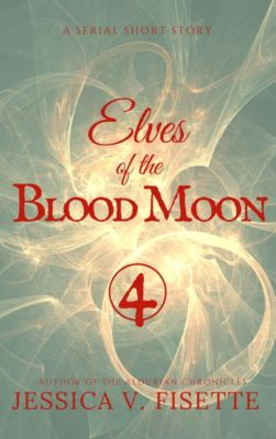 Elves of the Blood Moon: A Serial Short Story (Part 4), Jessica V. Fisette