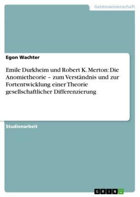 Emile Durkheim und Robert K. Merton: Die Anomietheorie – zum Verständnis und zur Fortentwicklung einer Theorie gesellschaftlicher Differenzierung, Egon Wachter