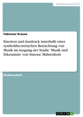 Emotion und Ausdruck innerhalb einer symboltheoretischen Betrachtung von Musik im Ausgang der Studie 'Musik und Erkenntnis' von Simone Mahrenholz, Fabienne Krause