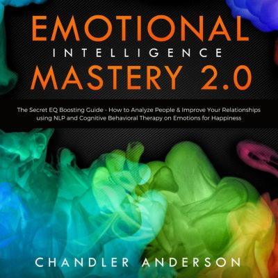 Emotional Intelligence Mastery 2.0: The Secret EQ Boosting Guide - How to Analyze People & Improve Your Relationships using NLP and Cognitive Behavioral Therapy on Emotions for Happiness, Chandler Andersen