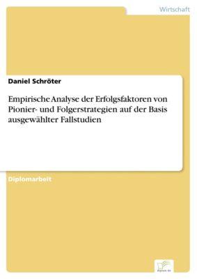 Empirische Analyse der Erfolgsfaktoren von Pionier- und Folgerstrategien auf der Basis ausgewählter Fallstudien, Daniel Schröter