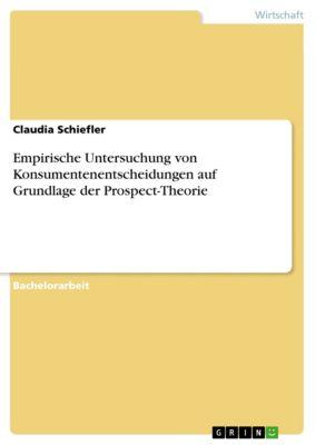 Empirische Untersuchung von Konsumentenentscheidungen auf Grundlage der Prospect-Theorie, Claudia Schiefler