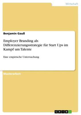 Employer Branding als Differenzierungsstrategie für Start Ups im Kampf um Talente, Benjamin Gauß