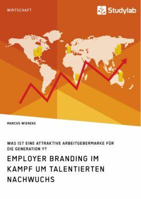 Employer Branding im Kampf um talentierten Nachwuchs. Was ist eine attraktive Arbeitgebermarke für die Generation Y?, Marcus Wieneke