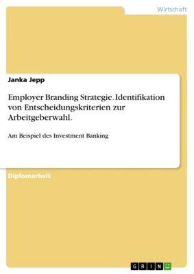 Employer Branding Strategie. Identifikation von Entscheidungskriterien zur Arbeitgeberwahl., Janka Jepp
