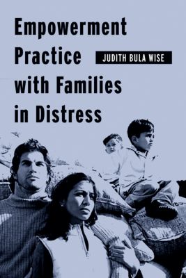 Empowering the Powerless: A Social Work Series: Empowerment Practice with Families in Distress, Judith Bula Wise