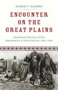 Encounter on the Great Plains: Scandinavian Settlers and the Dispossession of Dakota Indians, 1890-1930, Karen V. Hansen