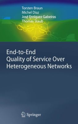 End-to-End Quality of Service Over Heterogeneous Networks, Michel Diaz, Torsten Braun, Thomas Staub, José Enríquez Gabeiras