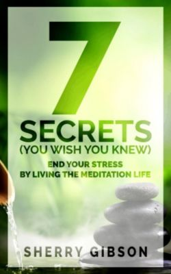 End Your Stress By Living The Meditation Life: 7 Secrets (You Wish You Knew), Sherry Gibson