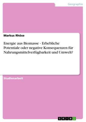 Energie aus Biomasse - Erhebliche Potentiale oder negative Konsequenzen für Nahrungsmittelverfügbarkeit und Umwelt?, Markus Rhöse