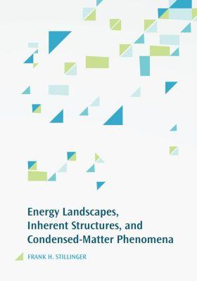 Energy Landscapes, Inherent Structures, and Condensed-Matter Phenomena, Frank H. Stillinger