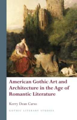English Language: American Gothic Art and Architecture in the Age of Romantic Literature, Kerry Dean Carso