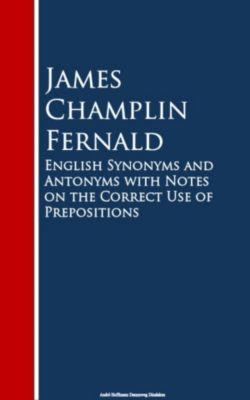 English Synonyms and Antonyms with Notes on the Crect Use of Prepositions, James Champlin Fernald
