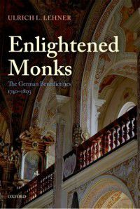 Enlightened Monks: The German Benedictines 1740-1803, Ulrich Lehner