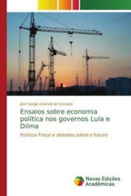 Ensaios sobre economia política nos governos Lula e Dilma, Jose Sergio Gabrielli de Azevedo