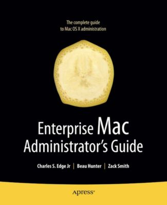 Enterprise Mac Administrators Guide, Roderick Smith, Zack Smith, Charles Edge, Beau Hunter