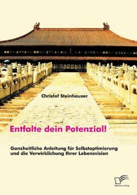 Entfalte dein Potenzial! Ganzheitliche Anleitung für Selbstoptimierung und die Verwirklichung Ihrer Lebensvision, Christof Steinhauser