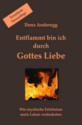Entflammt bin ich durch Gottes Liebe - Erweiterte Neuauflage - Ilona Anderegg pdf epub