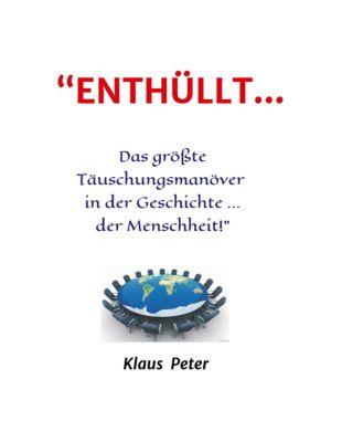 ENTHÜLLT ... Das größte Täuschungsmanöver in der Geschichte ... der Menschheit!, Klaus Peter