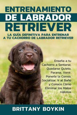 Entrenamiento de Labrador Retriever: La Guía Definitiva para Entrenar a tu Cachorro de Labrador Retriever, Brittany Boykin