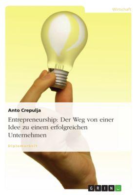 Entrepreneurship: Der Weg von einer Idee zu einem erfolgreichen Unternehmen, Anto Crepulja