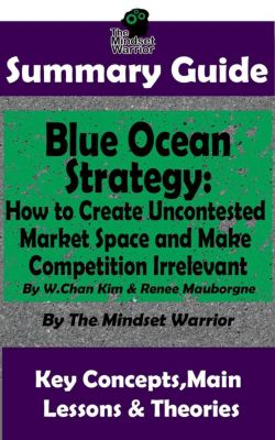 (Entrepreneurship, Innovation, Product Development, Value Proposition): Summary Guide: Blue Ocean Strategy: How to Create Uncontested Market Space and Make Competition Irrelevant: By W. Chan Kim & Renee Maurborgne | The Mindset Warrior Summary Guide ((Entrepreneurship, Innovation, Product Development, Value Proposition)), The Mindset Warrior