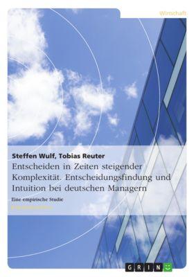 Entscheiden in Zeiten steigender Komplexität. Entscheidungsfindung und Intuition bei deutschen Managern, Tobias Reuter, Steffen Wulf