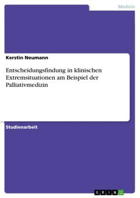 Entscheidungsfindung in klinischen Extremsituationen am Beispiel der Palliativmedizin, Kerstin Neumann