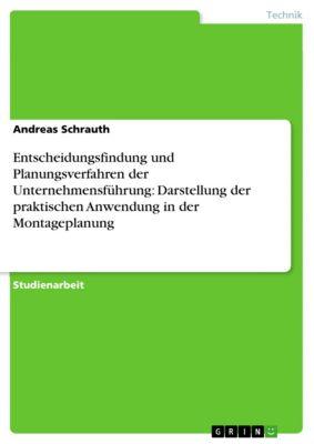 Entscheidungsfindung und Planungsverfahren der Unternehmensführung: Darstellung der praktischen Anwendung in der Montageplanung, Andreas Schrauth