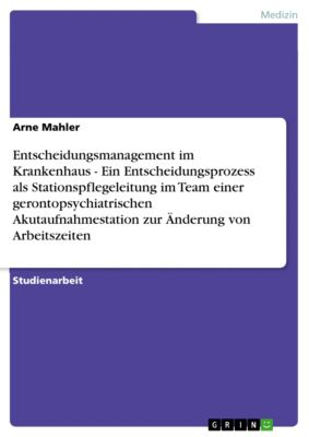 Entscheidungsmanagement im Krankenhaus  -  Ein Entscheidungsprozess als Stationspflegeleitung im Team einer gerontopsychiatrischen Akutaufnahmestation zur Änderung von Arbeitszeiten, Arne Mahler