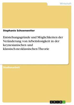 Entstehungsgründe und Möglichkeiten der Veränderung von Arbeitslosigkeit in der keynesianischen und klassisch-neoklassischen Theorie, Stephanie Schoenwetter
