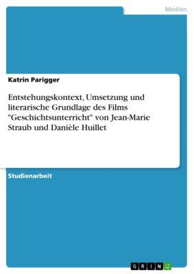 Entstehungskontext, Umsetzung und literarische Grundlage des Films Geschichtsunterricht von Jean-Marie Straub und Danièle Huillet, Katrin Parigger
