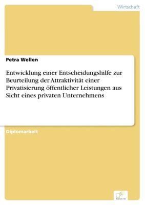 Entwicklung einer Entscheidungshilfe zur Beurteilung der Attraktivität einer Privatisierung öffentlicher Leistungen aus Sicht eines privaten Unternehmens, Petra Wellen