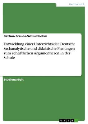 Entwicklung einer Unterrichtsidee Deutsch: Sachanalytische und didaktische Planungen zum schriftlichen  Argumentieren in der Schule, Bettina Freude-Schlumbohm