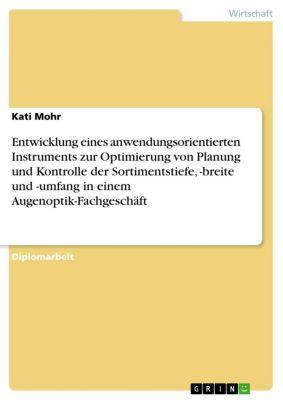 Entwicklung eines anwendungsorientierten Instruments zur Optimierung von Planung und Kontrolle der Sortimentstiefe, -breite und -umfang in einem Augenoptik-Fachgeschäft, Kati Mohr