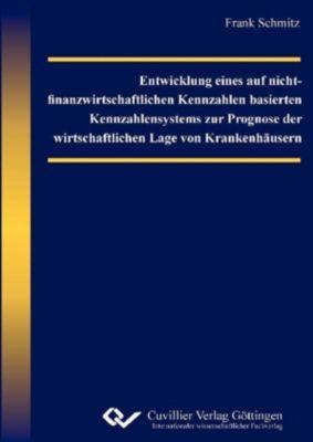Entwicklung eines auf nicht-finanzwirtschaftlichen Kennzahlen basierten Kennzahlensystems zur Prognose der wirtschaftlichen Lage  von Krankenhäusern, Frank Schmitz